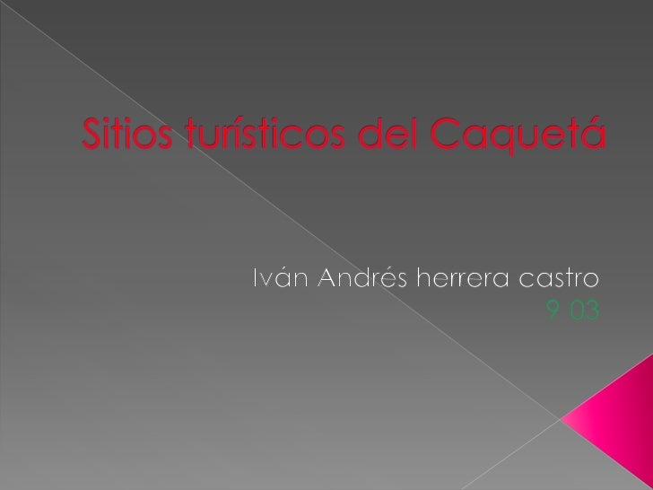 Sitios turísticos del Caquetá<br />Iván Andrés herrera castro<br />9-03<br />