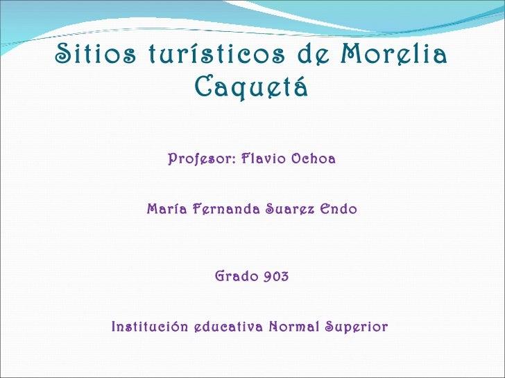 Sitios turísticos de Morelia Caquetá Profesor: Flavio Ochoa María Fernanda Suarez Endo Grado 903 Institución educativa Nor...