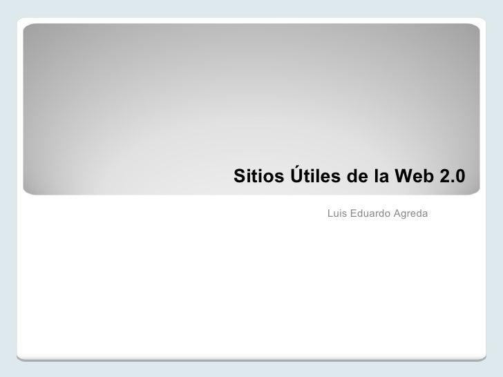Sitios Útiles de la Web 2.0 Luis Eduardo Agreda