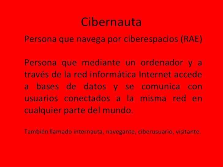 CibernautaPersona que navega por ciberespacios (RAE)Persona que mediante un ordenador y através de la red informática Inte...