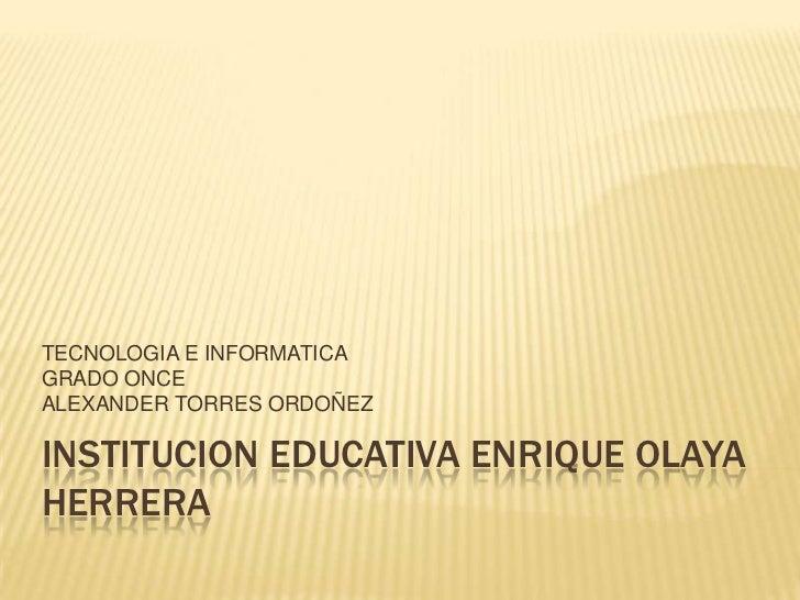 INSTITUCION EDUCATIVA ENRIQUE OLAYA HERRERA<br />TECNOLOGIA E INFORMATICA<br />GRADO ONCE<br />ALEXANDER TORRES ORDOÑEZ<br />