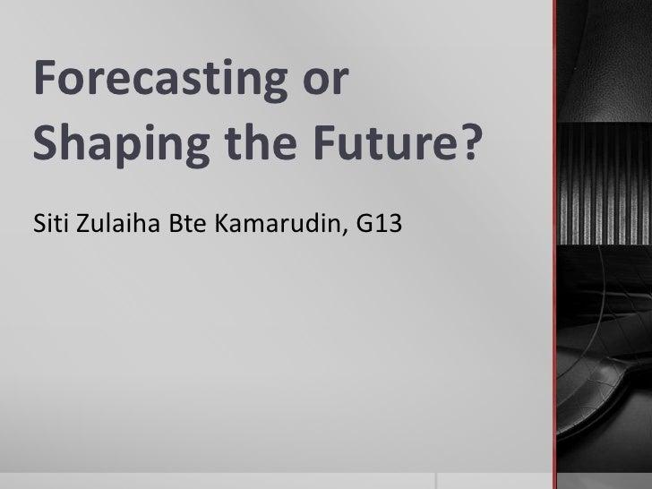 Forecasting orShaping the Future?Siti Zulaiha Bte Kamarudin, G13