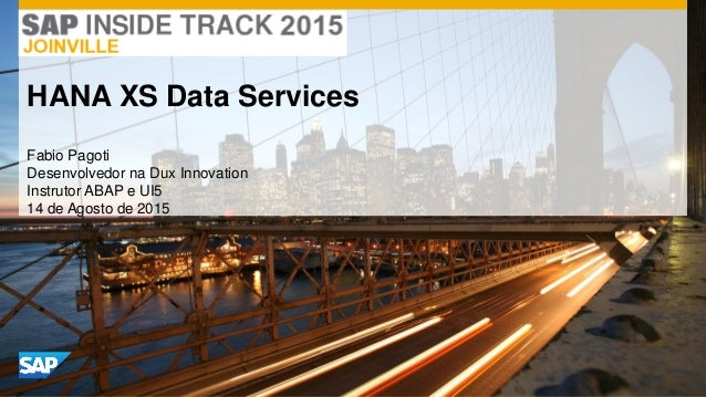 Fabio Pagoti Desenvolvedor na Dux Innovation Instrutor ABAP e UI5 14 de Agosto de 2015 HANA XS Data Services