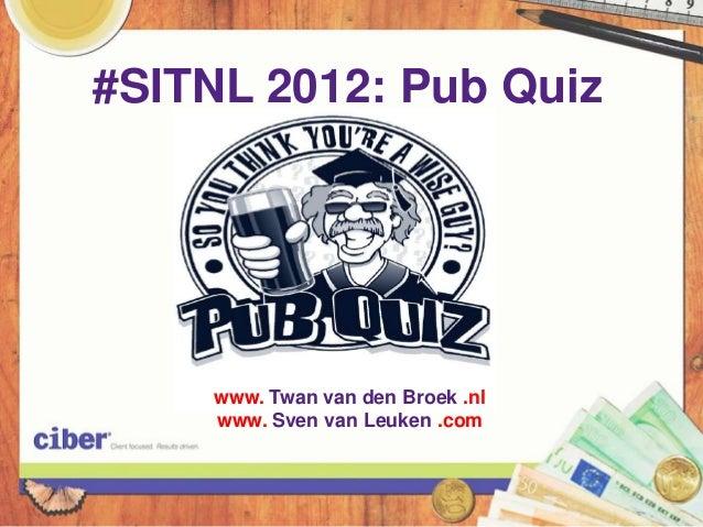 #SITNL 2012: Pub Quiz    www. Twan van den Broek .nl    www. Sven van Leuken .com