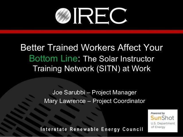 Better Trained Workers Affect Your Bottom Line: The Solar Instructor Training Network (SITN) at Work Joe Sarubbi – Project...