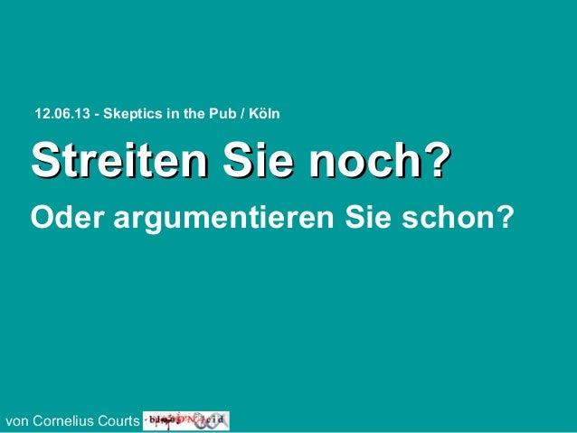 Streiten Sie noch?Streiten Sie noch?Oder argumentieren Sie schon?von Cornelius Courts12.06.13 - Skeptics in the Pub / Köln