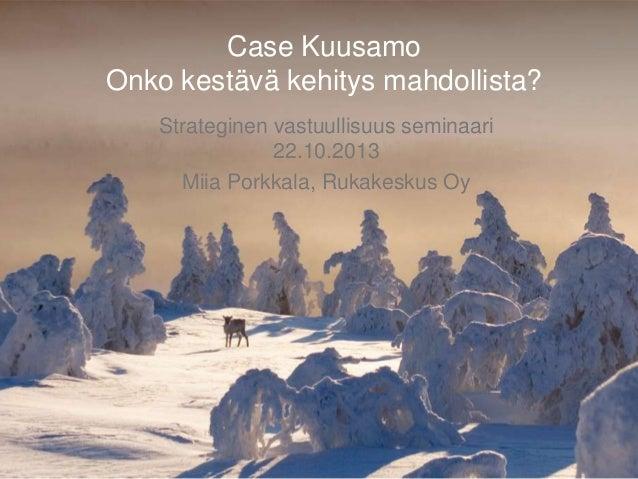 Case Kuusamo Onko kestävä kehitys mahdollista? Strateginen vastuullisuus seminaari 22.10.2013 Miia Porkkala, Rukakeskus Oy