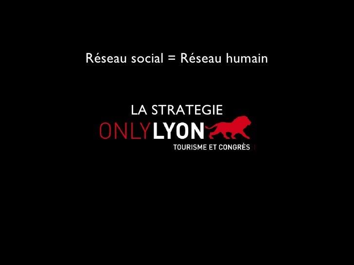 Réseau social = Réseau humain LA STRATEGIE