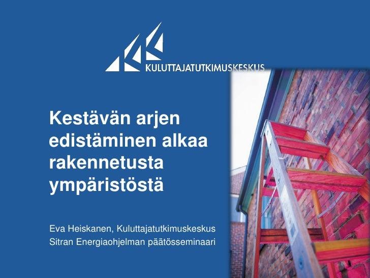 Kestävän arjenedistäminen alkaarakennetustaympäristöstäEva Heiskanen, KuluttajatutkimuskeskusSitran Energiaohjelman päätös...