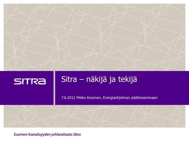 Sitra – näkijä ja tekijä7.6.2012 Mikko Kosonen, Energiaohjelman päätösseminaari