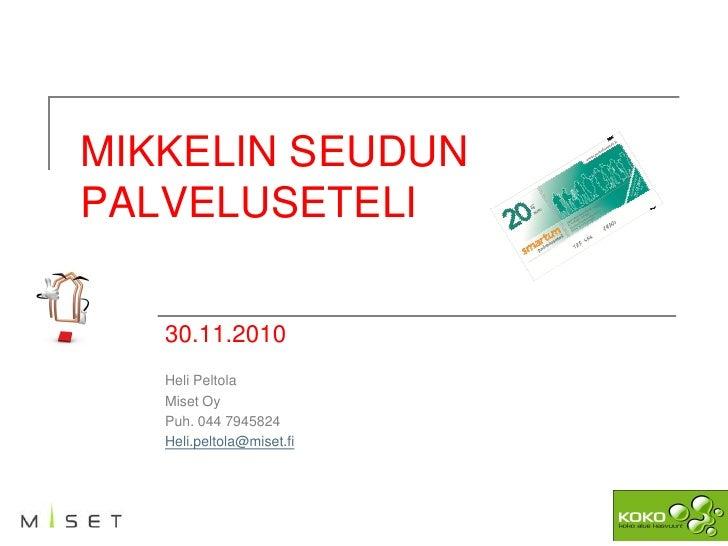 MIKKELIN SEUDUNPALVELUSETELI   30.11.2010   Heli Peltola   Miset Oy   Puh. 044 7945824   Heli.peltola@miset.fi