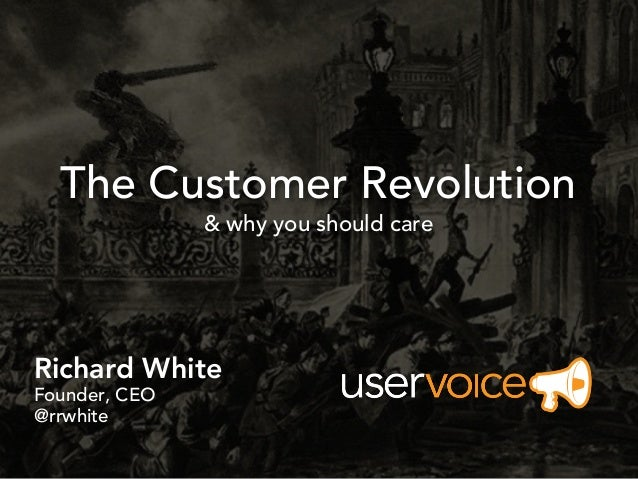 The Customer Revolution               & why you should careRichard WhiteFounder, CEO@rrwhite