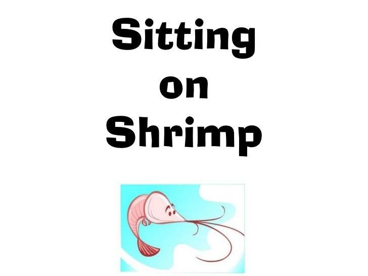 Sitting  onShrimp