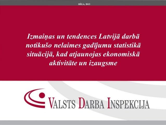RĪGA, 2013Izmaiņas un tendences Latvijā darbānotikušo nelaimes gadījumu statistikāsituācijā, kad atjaunojas ekonomiskā    ...