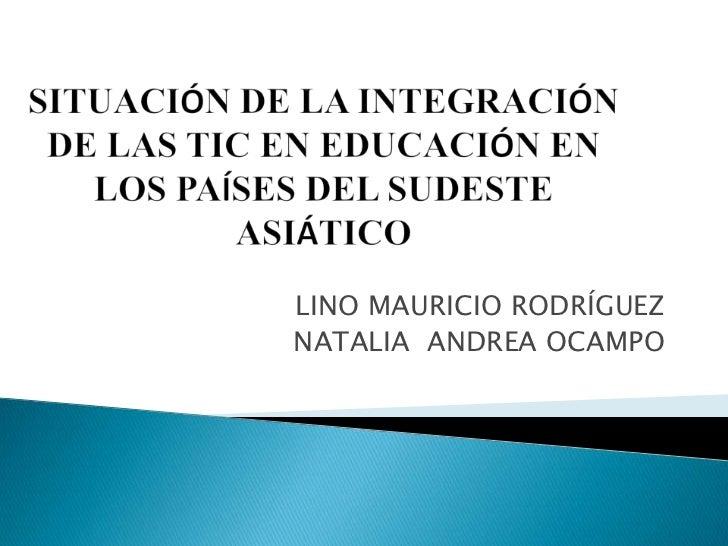 LINO MAURICIO RODRÍGUEZ<br />NATALIA  ANDREA OCAMPO<br />SITUACIÓN DE LA INTEGRACIÓN DE LAS TIC EN EDUCACIÓN EN LOS PAÍSES...
