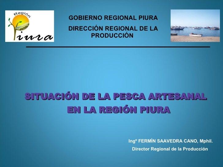 SITUACIÓN DE LA   PES CA ARTESANAL  EN LA REGIÓN PIURA GOBIERNO REGIONAL PIURA DIRECCIÓN REGIONAL DE LA PRODUCCIÓN   Ingº...
