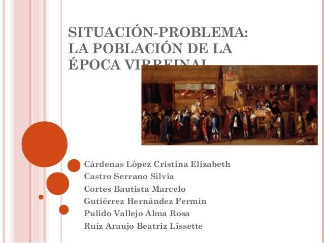 SITUACIÓN-PROBLEMA: LA POBLACIÓN DE LA ÉPOCA VIRREINAL Cárdenas López Cristina Elizabeth Castro Serrano Silvia Cortes Baut...
