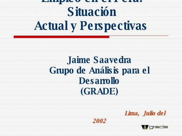 Empleo en el Perú: Situación  Actual y Perspectivas   Jaime Saavedra Grupo de Análisis para el Desarrollo (GRADE) Lima,  J...