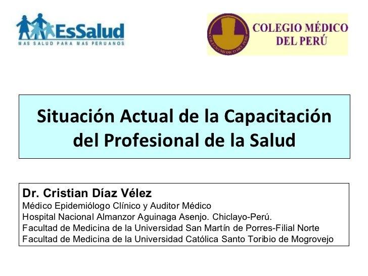 Situación Actual de la Capacitación       del Profesional de la SaludDr. Cristian Díaz VélezMédicoEpidemiólogoClínicoy...