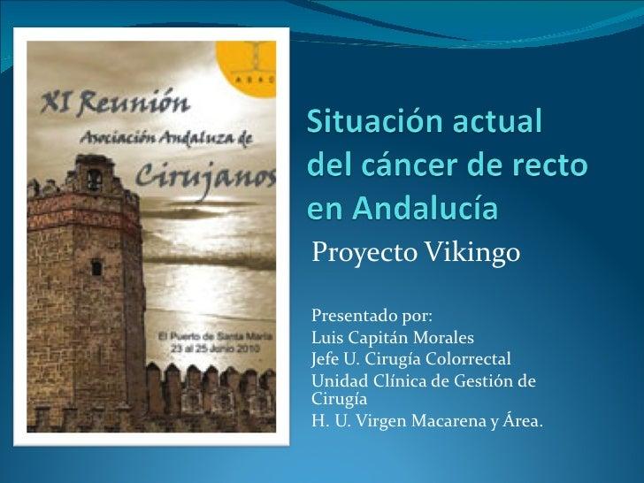 Proyecto Vikingo Presentado por: Luis Capitán Morales Jefe U. Cirugía Colorrectal Unidad Clínica de Gestión de Cirugía H. ...