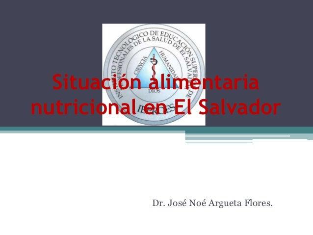 Situación alimentarianutricional en El Salvador            Dr. José Noé Argueta Flores.