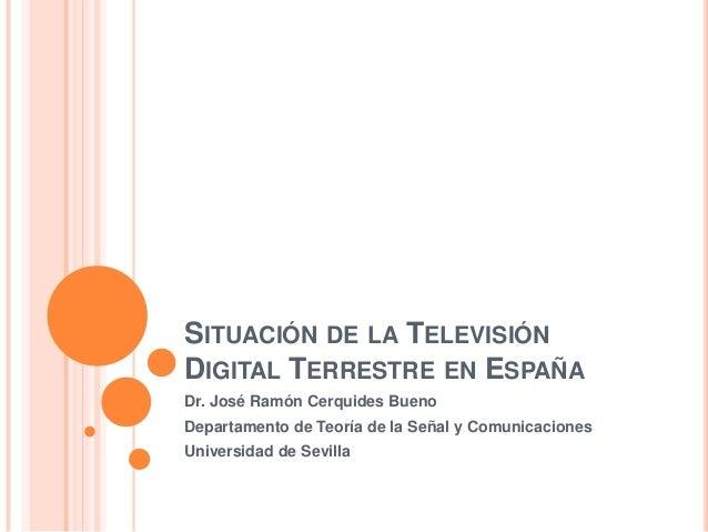 SITUACIÓN DE LA TELEVISIÓNDIGITAL TERRESTRE EN ESPAÑADr. José Ramón Cerquides BuenoDepartamento de Teoría de la Señal y Co...