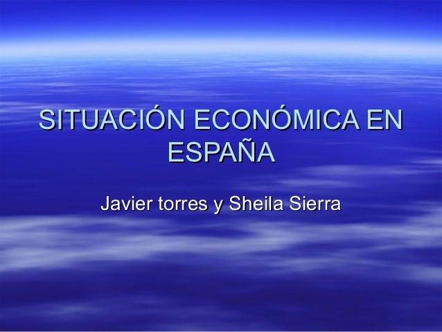 SITUACIÓN ECONÓMICA ENSITUACIÓN ECONÓMICA EN ESPAÑAESPAÑA Javier torres y Sheila SierraJavier torres y Sheila Sierra