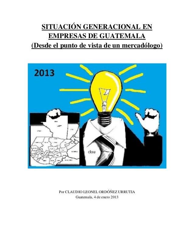 SITUACIÓN GENERACIONAL EN EMPRESAS DE GUATEMALA (Desde el punto de vista de un mercadólogo)  Por CLAUDIO LEONEL ORDÓÑEZ UR...