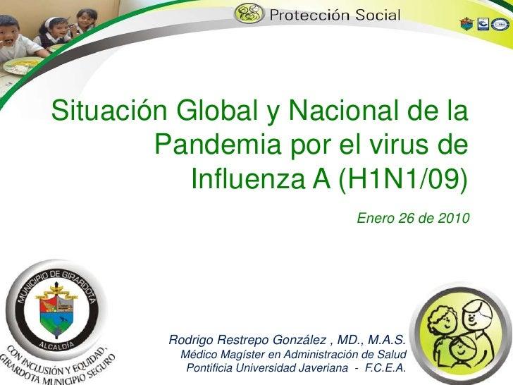 Situación Global y Nacional de la Pandemia por el virus de Influenza A (H1N1/09)Enero 26 de 2010<br />Rodrigo Restrepo Gon...