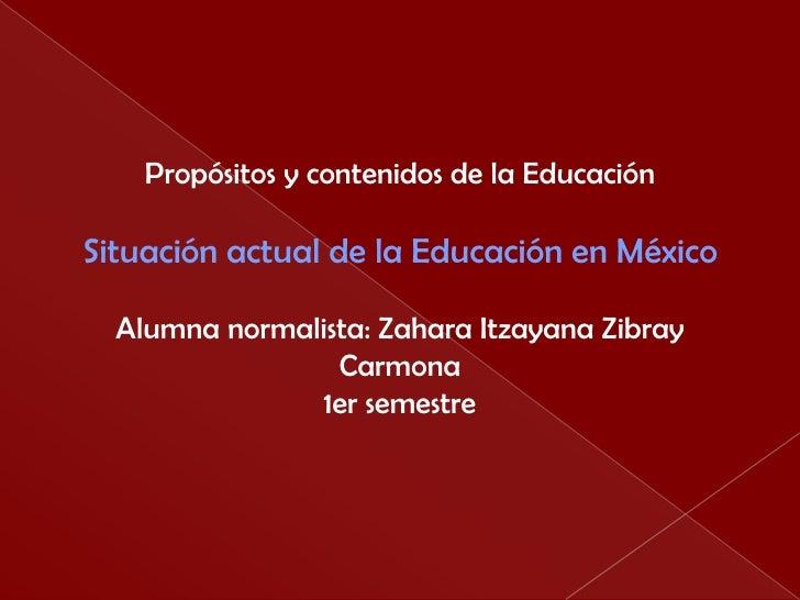 Propósitos y contenidos de la Educación<br />Situación actual de la Educación en México<br />Alumna normalista: ZaharaItza...