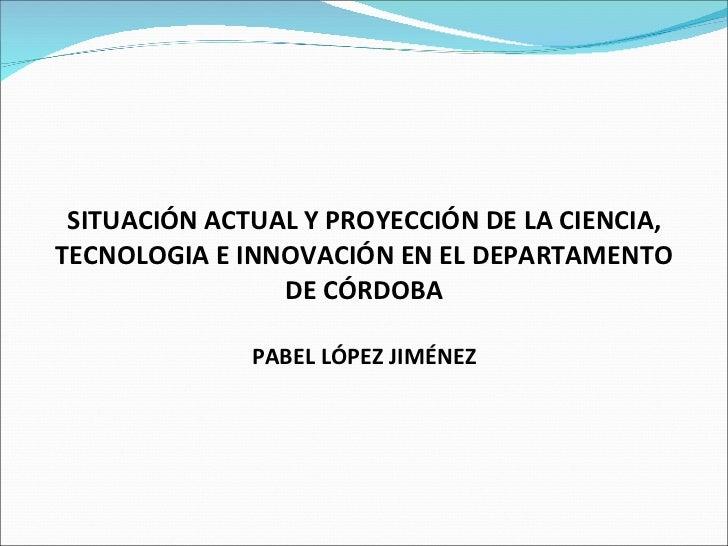SITUACIÓN ACTUAL Y PROYECCIÓN DE LA CIENCIA, TECNOLOGIA E INNOVACIÓN EN EL DEPARTAMENTO DE CÓRDOBA PABEL LÓPEZ JIMÉNEZ