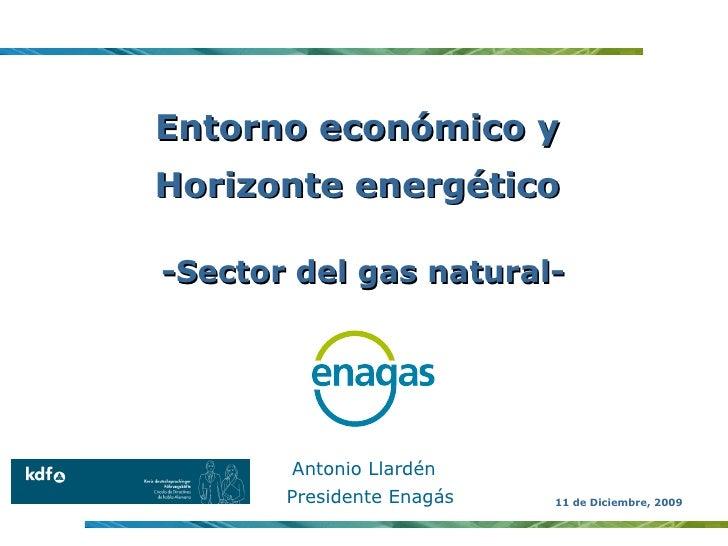 Entorno económico y  Horizonte energético  -Sector del gas natural- Antonio Llardén Presidente Enagás 11 de Diciembre, 2009