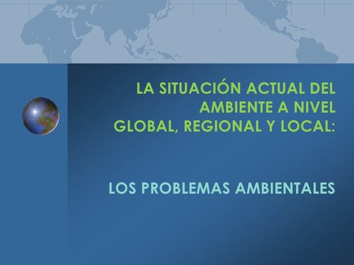 LA SITUACIÓN ACTUAL DEL AMBIENTE A NIVEL GLOBAL, REGIONAL Y LOCAL:<br />LOS PROBLEMAS AMBIENTALES<br />
