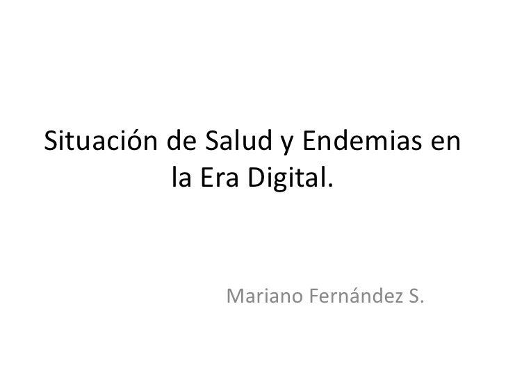 Situación de Salud y Endemias en          la Era Digital.             Mariano Fernández S.