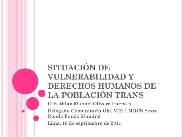 SITUACIÓN DE VULNERABILIDAD Y DERECHOS HUMANOS DE LA POBLACIÓN TRANS Crissthian Manuel Olivera Fuentes Delegado Comunitari...
