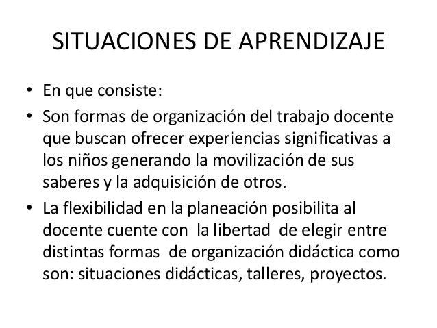 SITUACIONES DE APRENDIZAJE • En que consiste: • Son formas de organización del trabajo docente que buscan ofrecer experien...
