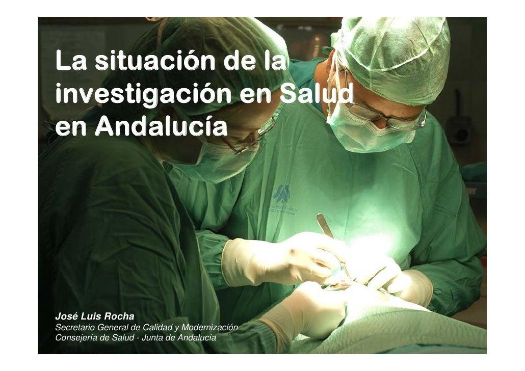 La situación de lainvestigación en Saluden AndalucíaJosé Luis RochaSecretario General de Calidad y ModernizaciónConsejería...