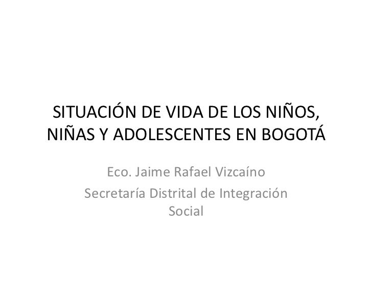 SITUACIÓN DE VIDA DE LOS NIÑOS,NIÑAS Y ADOLESCENTES EN BOGOTÁ       Eco. Jaime Rafael Vizcaíno    Secretaría Distrital de ...