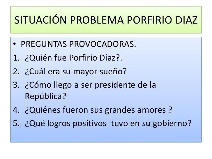 SITUACIÓN PROBLEMA PORFIRIO DIAZ<br />PREGUNTAS PROVOCADORAS.<br />¿Quién fue Porfirio Díaz?.<br />¿Cuál era su mayor sueñ...