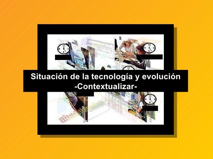 Situación de la tecnología y evolución -Contextualizar-