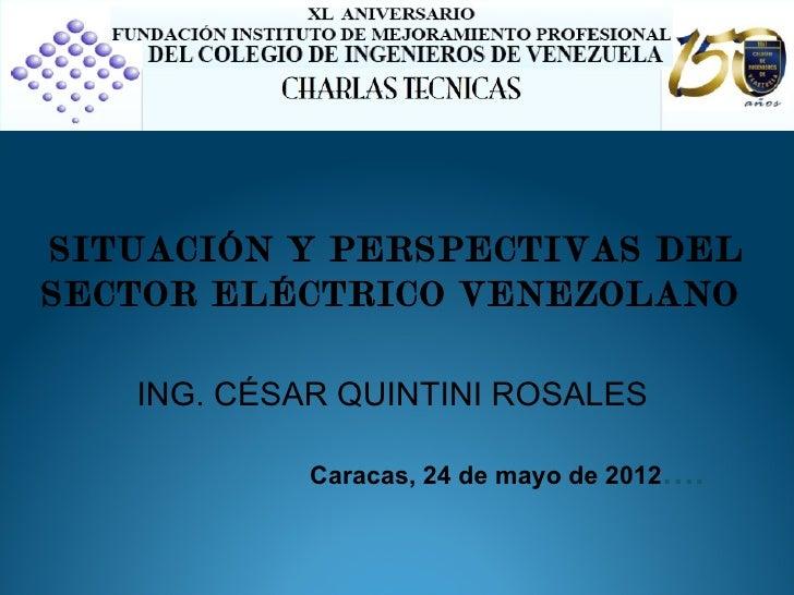 SITUACIÓN Y PERSPECTIVAS DELSECTOR ELÉCTRICO VENEZOLANO   ING. CÉSAR QUINTINI ROSALES            Caracas, 24 de mayo de 20...