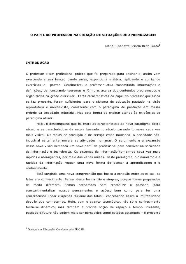 O PAPEL DO PROFESSOR NA CRIAÇÃO DE SITUAÇÕES DE APRENDIZAGEM Maria Elisabette Brisola Brito Prado1 INTRODUÇÃO O professor ...