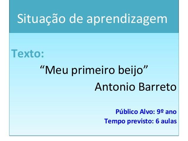 """Situação de aprendizagemTexto:""""Meu primeiro beijo""""Antonio BarretoPúblico Alvo: 9º anoTempo previsto: 6 aulasTexto:""""Meu pri..."""