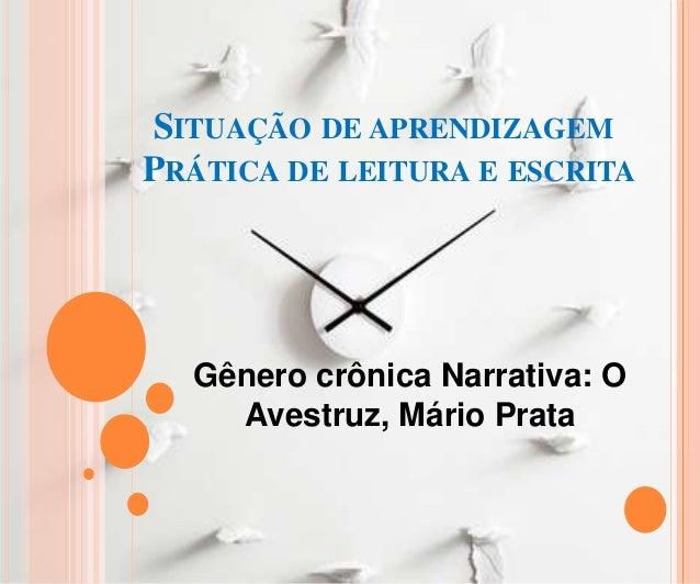 SITUAÇÃO DE APRENDIZAGEMPRÁTICA DE LEITURA E ESCRITAGênero crônica Narrativa: OAvestruz, Mário Prata