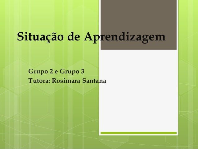 Situação de Aprendizagem Grupo 2 e Grupo 3 Tutora: Rosimara Santana