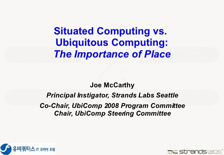 Situated Computing vs.  Ubiquitous Computing: The Importance of Place Joe McCarthy Principal Instigator, Strands Labs Seat...
