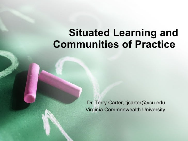 Situated Learning and Communities of Practice  Dr. Terry Carter, tjcarter@vcu.edu Virginia Commonwealth University