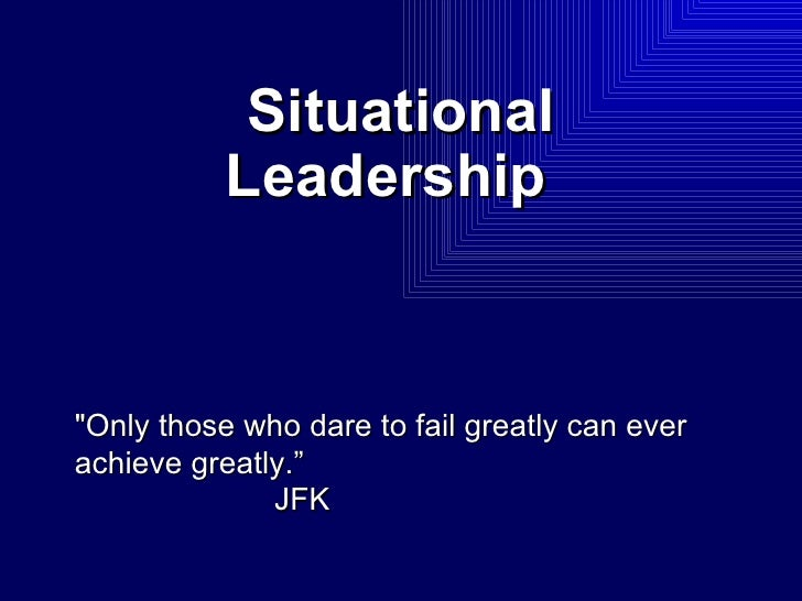 """Situational Leadership   """"Only those who dare to fail greatly can ever achieve greatly."""" JFK"""