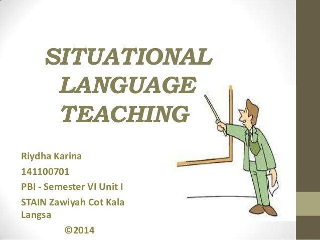 SITUATIONAL LANGUAGE TEACHING Riydha Karina 141100701 PBI - Semester VI Unit I STAIN Zawiyah Cot Kala Langsa ©2014