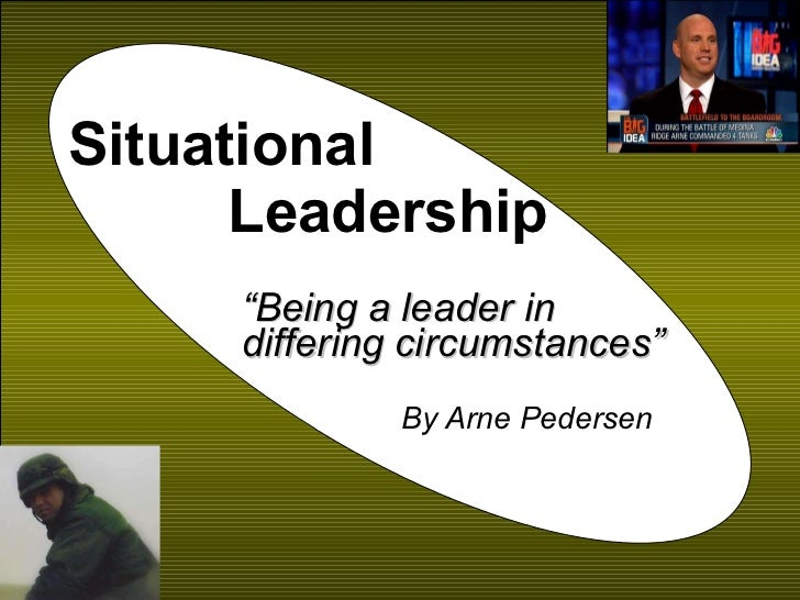 "Situational  Leadership "" Being a leader in differing circumstances"" By Arne Pedersen"